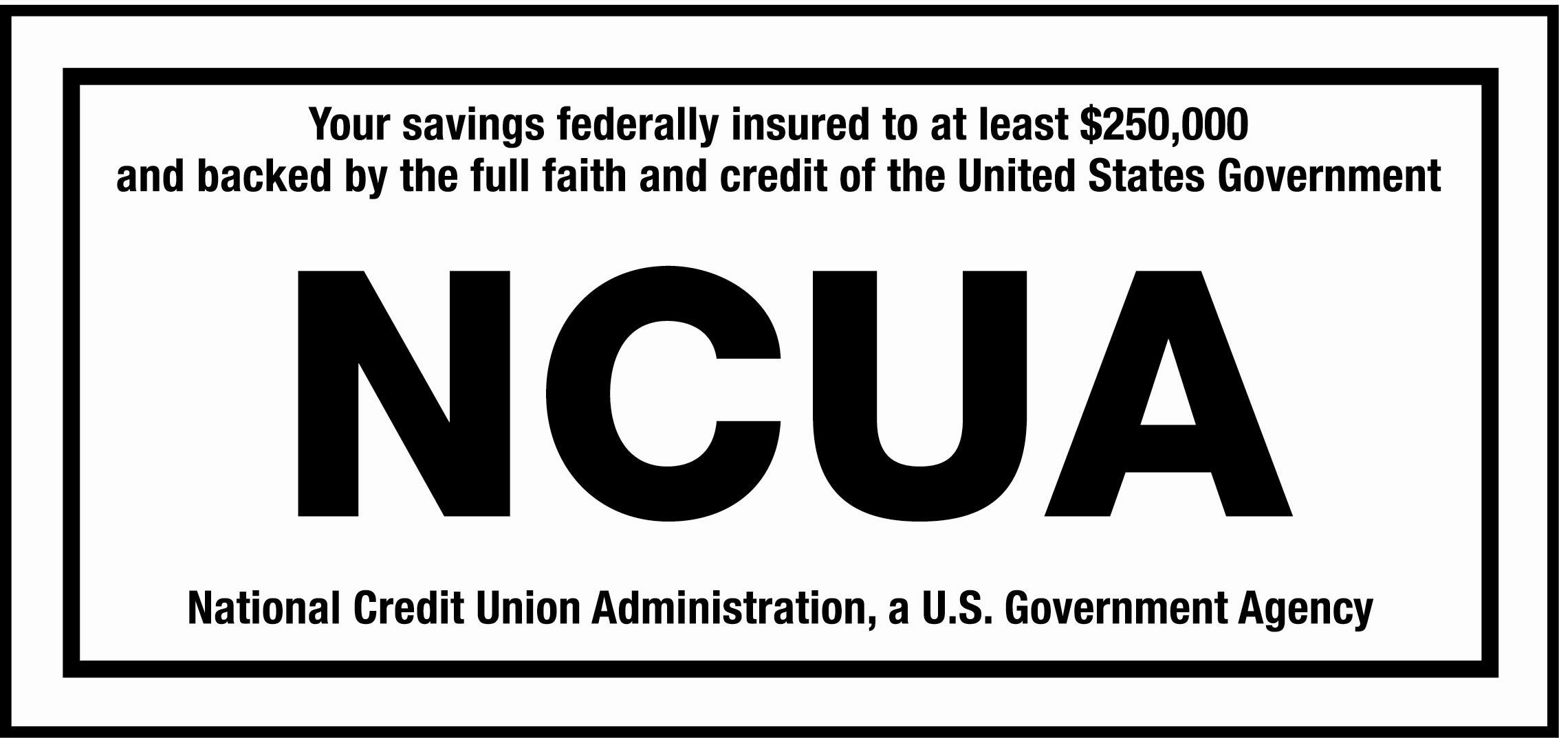 NCUA - Your savings are insured to at least $250,000 by the NCUA, a U.S. Government Agency, and is backed by the full faith and credit of the United States.